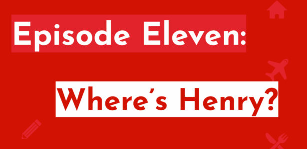 Episode Eleven: Where's Henry?